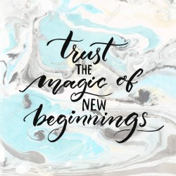 Trust the magic of new beginnings